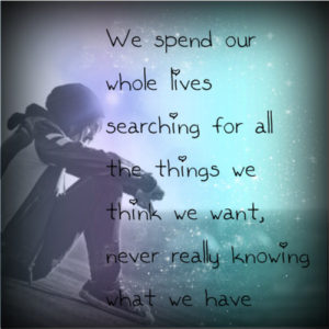 We spend our whole lives searching for all the things we think we want, never really knowing what we have.